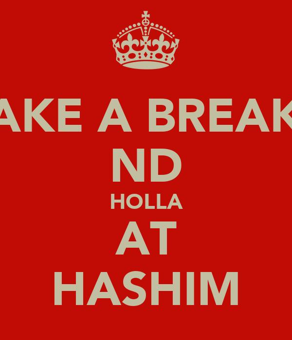 TAKE A BREAKE ND HOLLA AT HASHIM