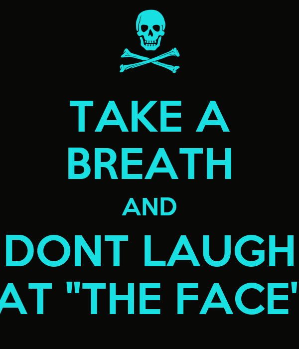 "TAKE A BREATH AND DONT LAUGH AT ""THE FACE"""
