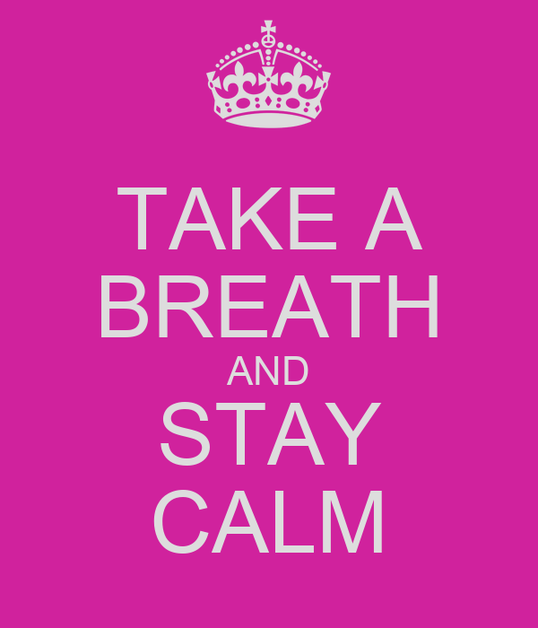 TAKE A BREATH AND STAY CALM