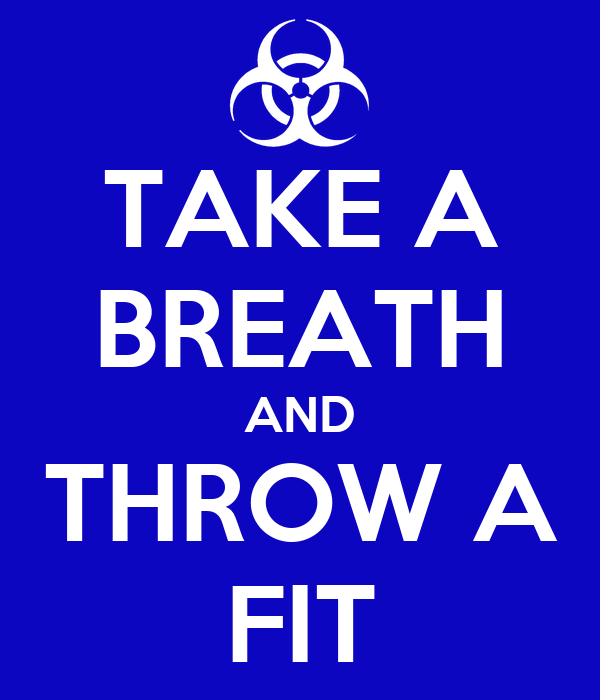 TAKE A BREATH AND THROW A FIT