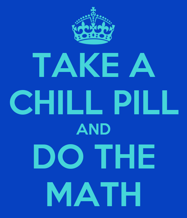 TAKE A CHILL PILL AND DO THE MATH