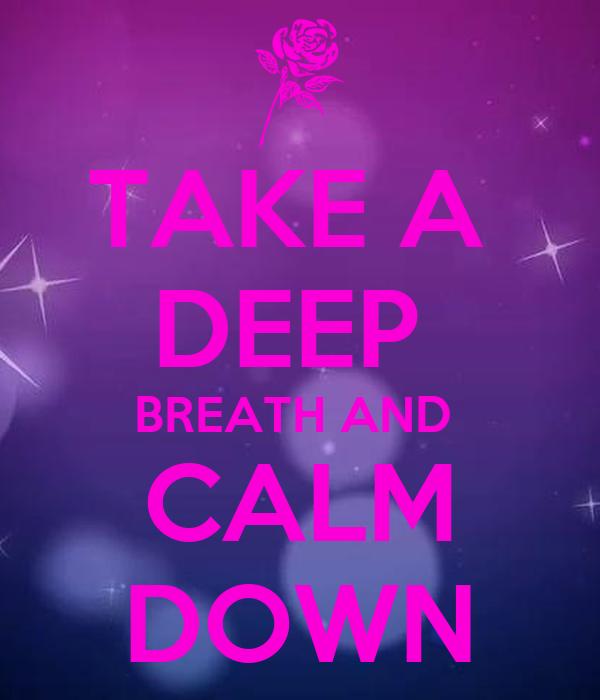 TAKE A  DEEP  BREATH AND  CALM DOWN