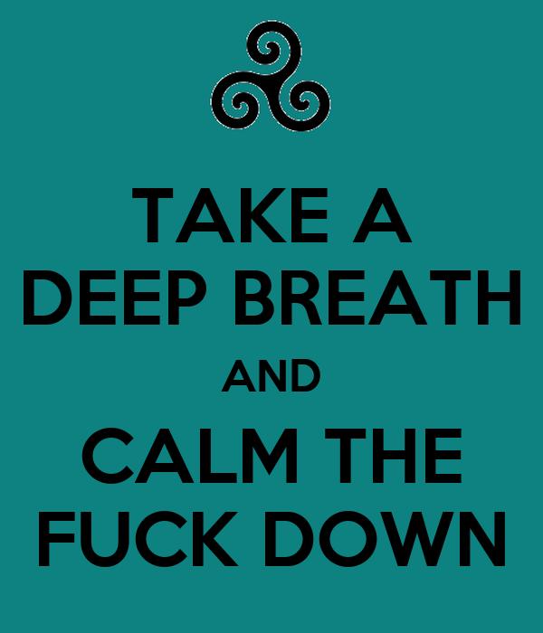 TAKE A DEEP BREATH AND CALM THE FUCK DOWN