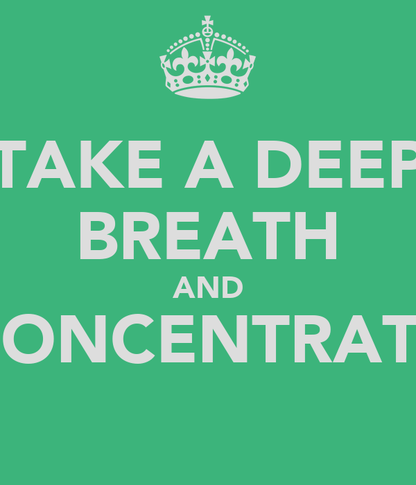 TAKE A DEEP BREATH AND CONCENTRATE