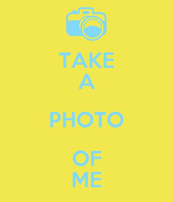 TAKE A PHOTO OF ME