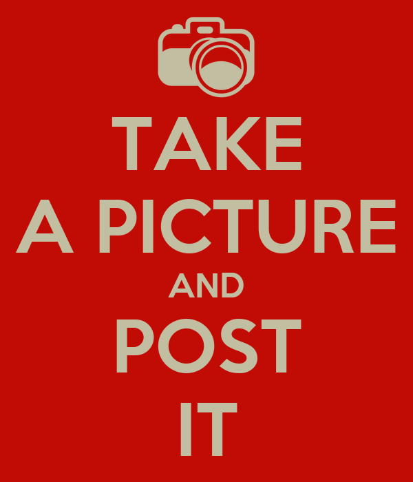 TAKE A PICTURE AND POST IT