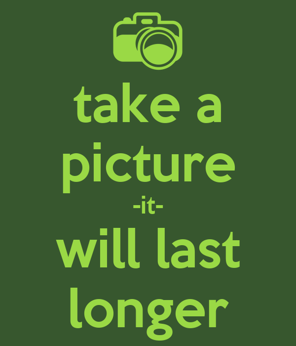 take a picture -it- will last longer
