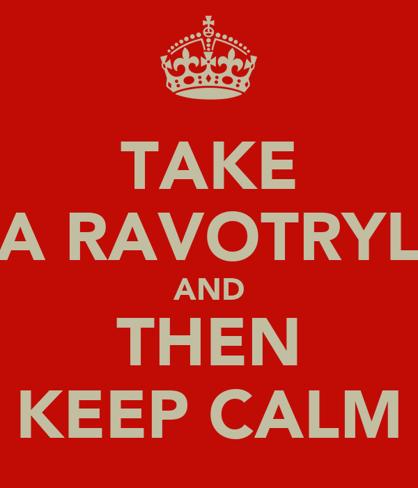 TAKE A RAVOTRYL AND THEN KEEP CALM