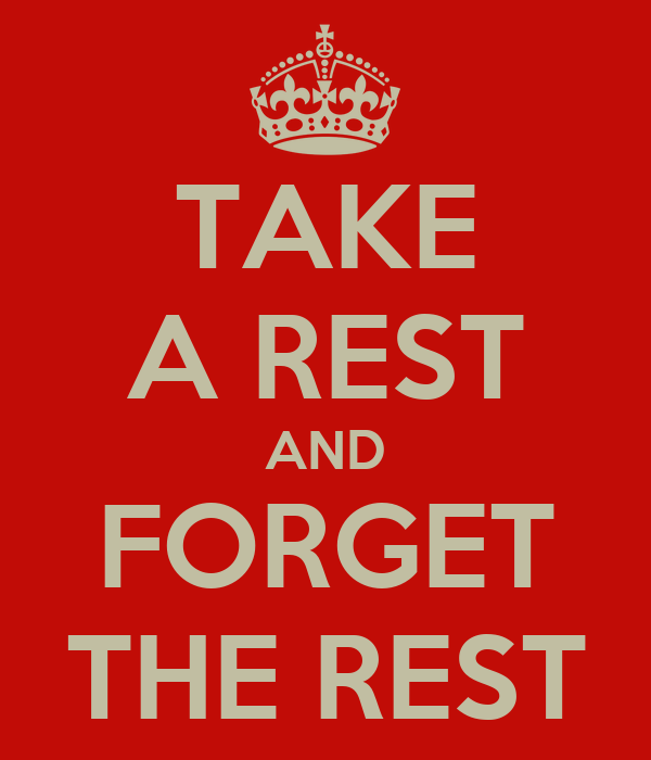TAKE A REST AND FORGET THE REST