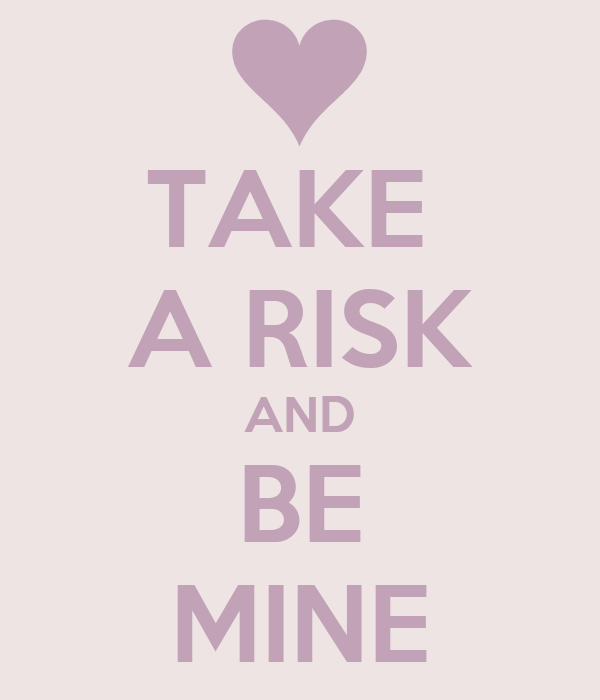 TAKE  A RISK AND BE MINE
