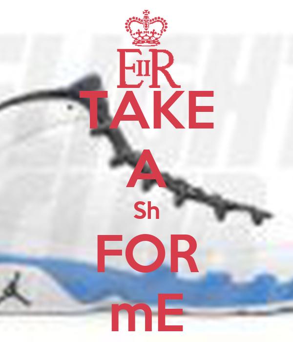TAKE A Sh FOR mE