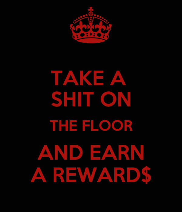 TAKE A  SHIT ON THE FLOOR AND EARN A REWARD$
