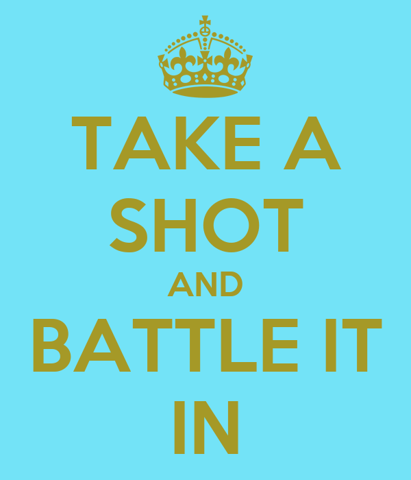 TAKE A SHOT AND BATTLE IT IN