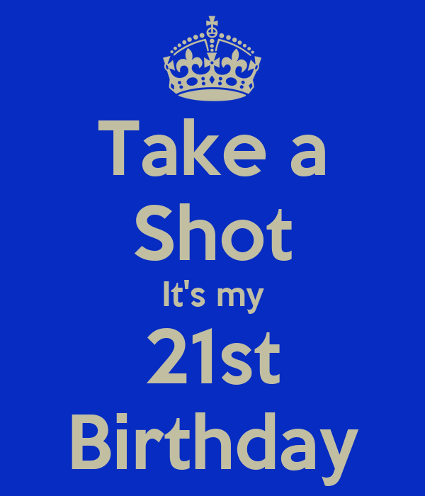 Take a Shot It's my 21st Birthday