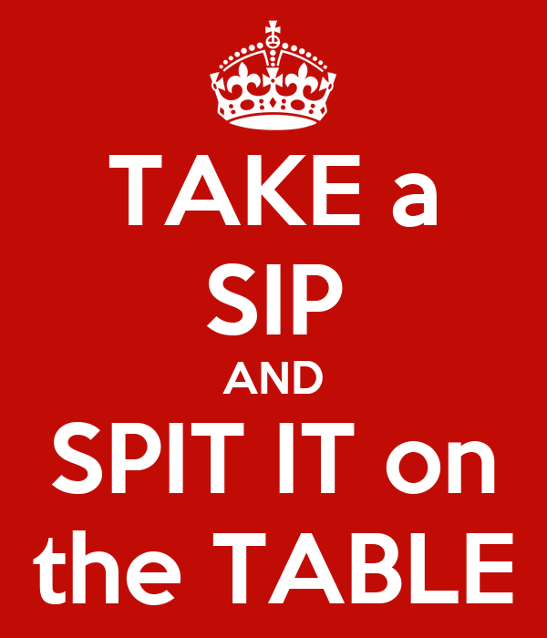 TAKE a SIP AND SPIT IT on the TABLE