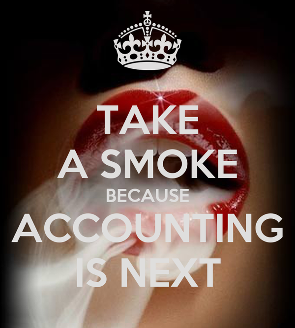 TAKE A SMOKE BECAUSE ACCOUNTING IS NEXT