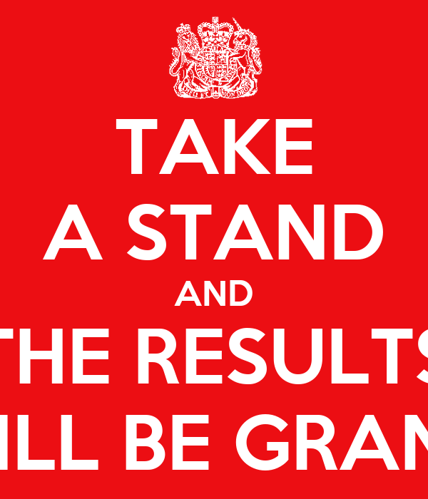 TAKE A STAND AND THE RESULTS WILL BE GRAND