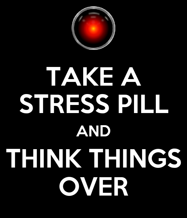 TAKE A STRESS PILL AND THINK THINGS OVER