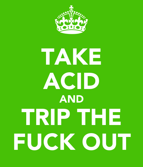 TAKE ACID AND TRIP THE FUCK OUT