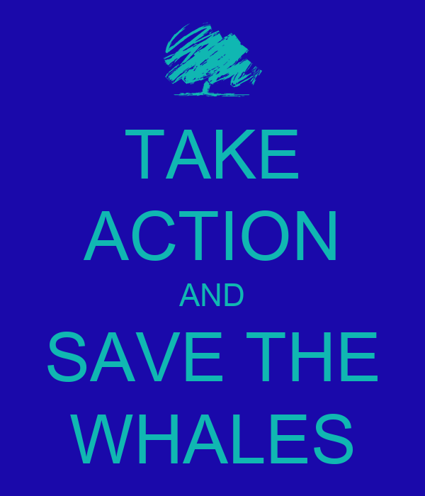 TAKE ACTION AND SAVE THE WHALES