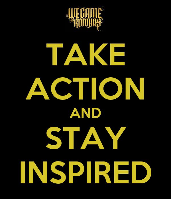 TAKE ACTION AND STAY INSPIRED