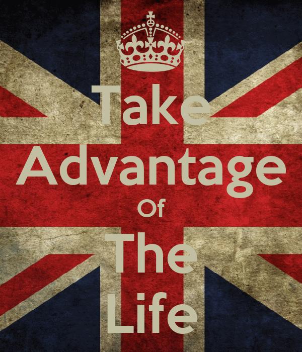 Take Advantage Of The Life