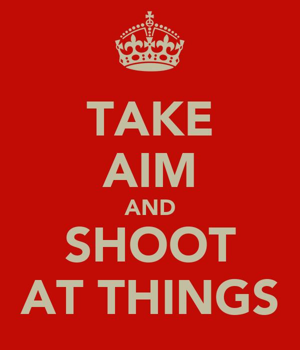 TAKE AIM AND SHOOT AT THINGS