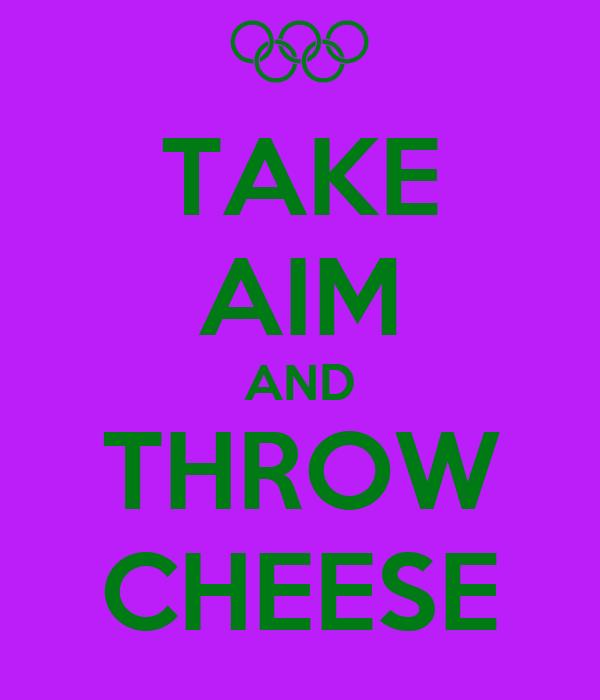 TAKE AIM AND THROW CHEESE