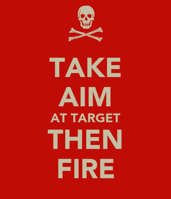 TAKE AIM AT TARGET THEN FIRE
