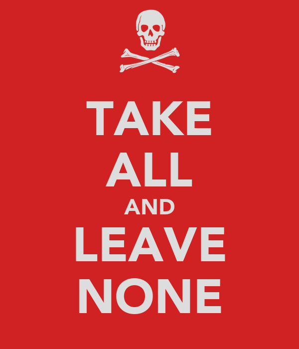 TAKE ALL AND LEAVE NONE
