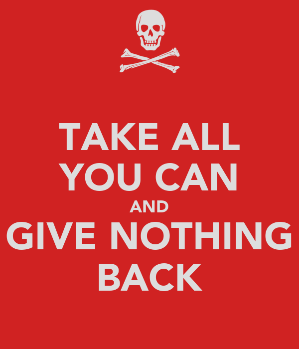 TAKE ALL YOU CAN AND GIVE NOTHING BACK