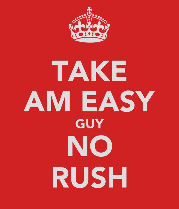 TAKE AM EASY GUY NO RUSH