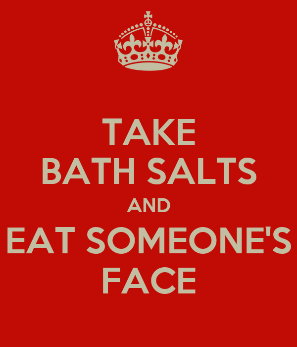 TAKE BATH SALTS AND EAT SOMEONE'S FACE