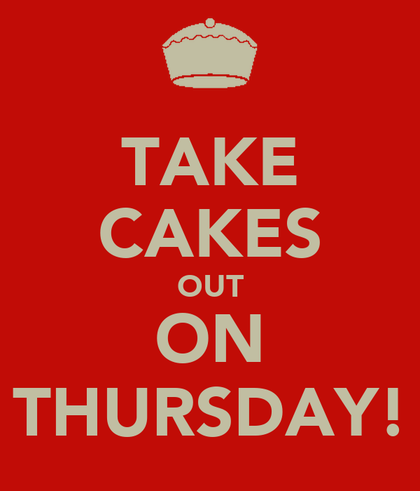 TAKE CAKES OUT ON THURSDAY!
