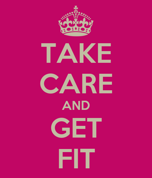 TAKE CARE AND GET FIT