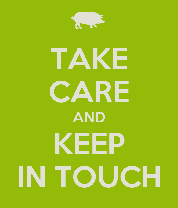 TAKE CARE AND KEEP IN TOUCH