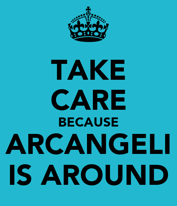 TAKE CARE BECAUSE ARCANGELI IS AROUND