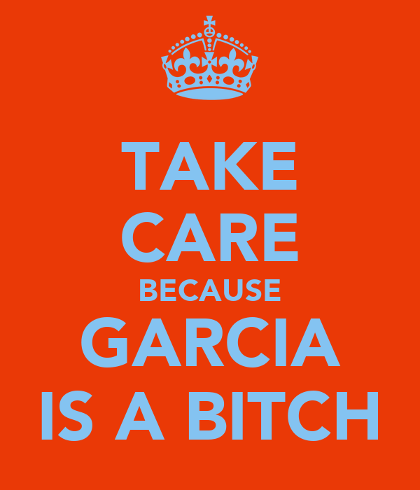 TAKE CARE BECAUSE GARCIA IS A BITCH