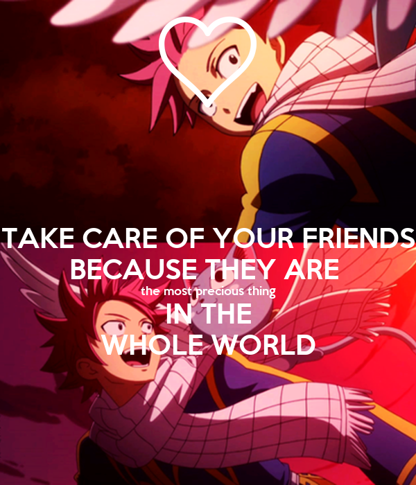 TAKE CARE OF YOUR FRIENDS BECAUSE THEY ARE  the most precious thing IN THE WHOLE WORLD