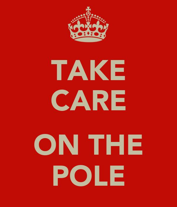 TAKE CARE  ON THE POLE