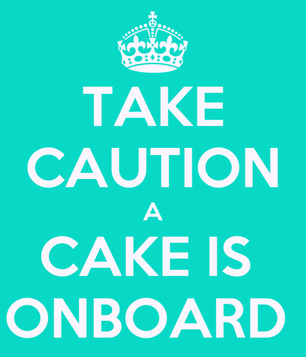 TAKE CAUTION A CAKE IS  ONBOARD