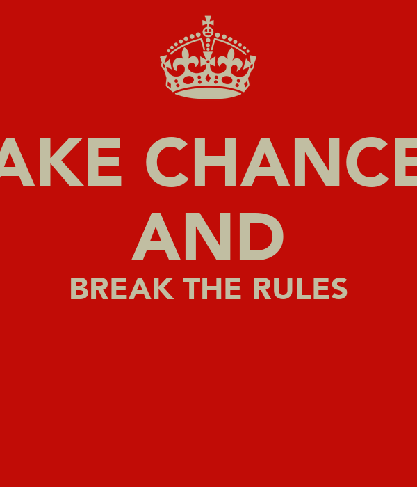 TAKE CHANCES AND BREAK THE RULES