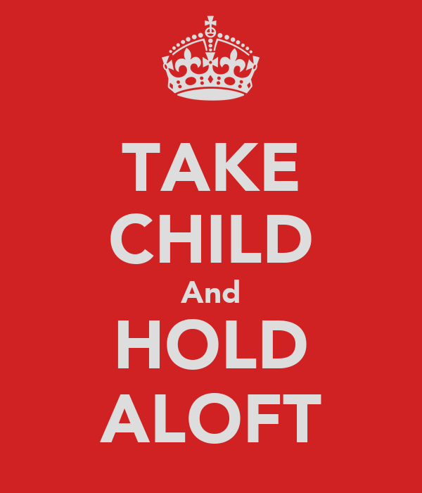 TAKE CHILD And HOLD ALOFT
