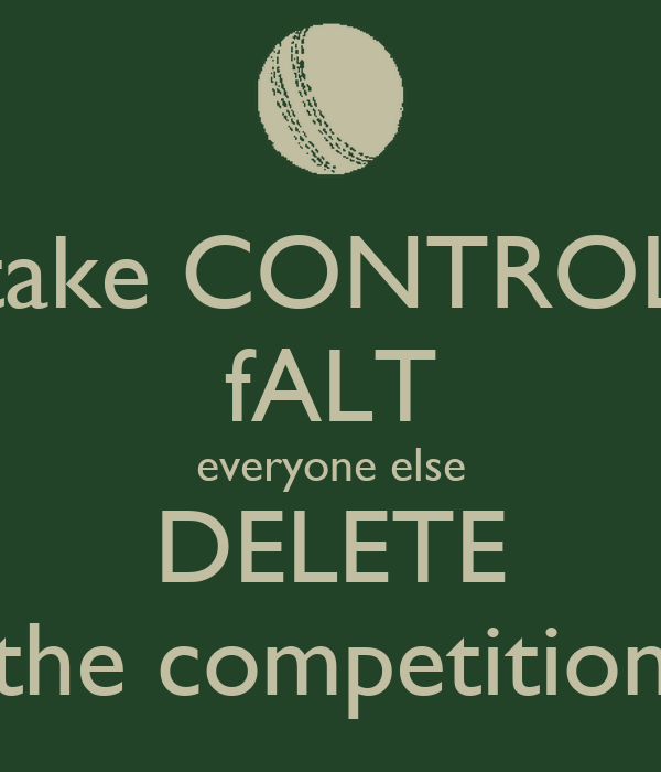 take CONTROL fALT everyone else DELETE the competition