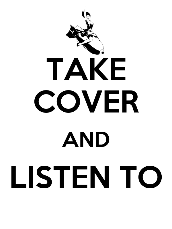 TAKE COVER AND LISTEN TO