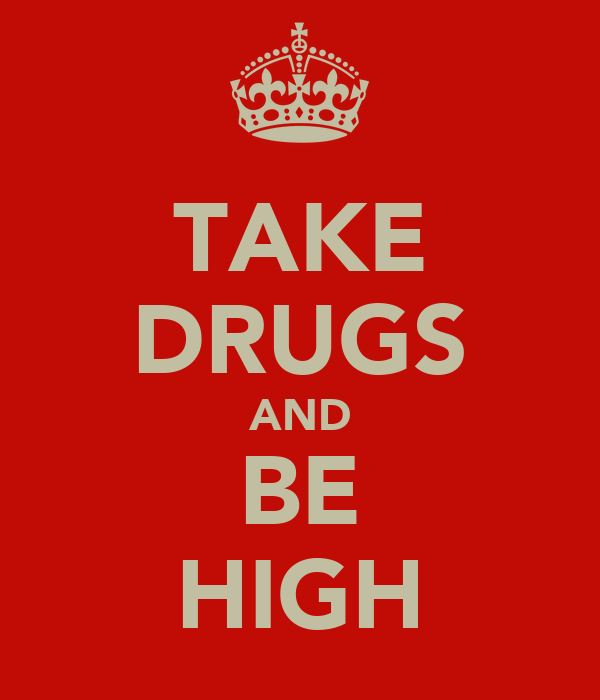 TAKE DRUGS AND  BE  HIGH
