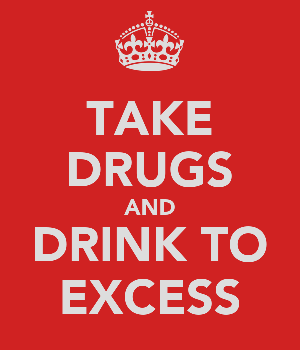 TAKE DRUGS AND DRINK TO EXCESS