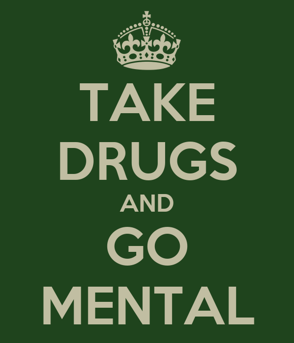 TAKE DRUGS AND GO MENTAL