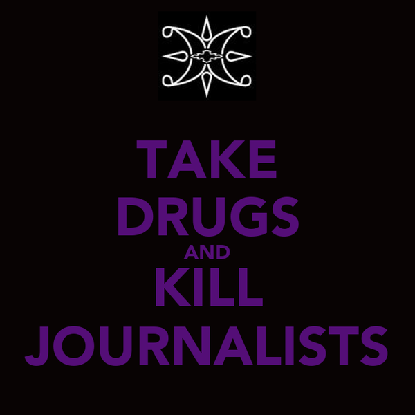 TAKE DRUGS AND KILL JOURNALISTS