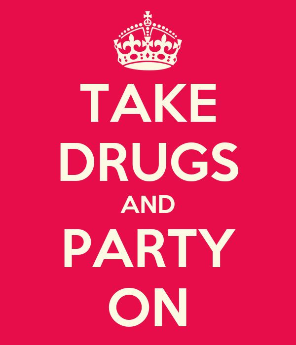 TAKE DRUGS AND PARTY ON